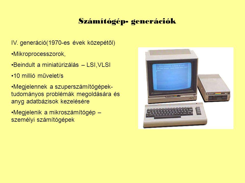 Számítógép- generációk IV. generáció(1970-es évek közepétől) Mikroprocesszorok, Beindult a miniatürizálás – LSI,VLSI 10 millió művelet/s Megjelennek a