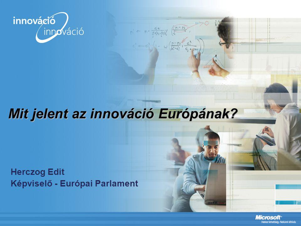 Mit jelent az innováció Európának? Herczog Edit Képviselő - Európai Parlament