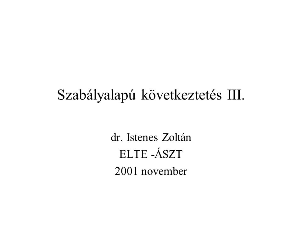 Szabályalapú következtetés III. dr. Istenes Zoltán ELTE -ÁSZT 2001 november