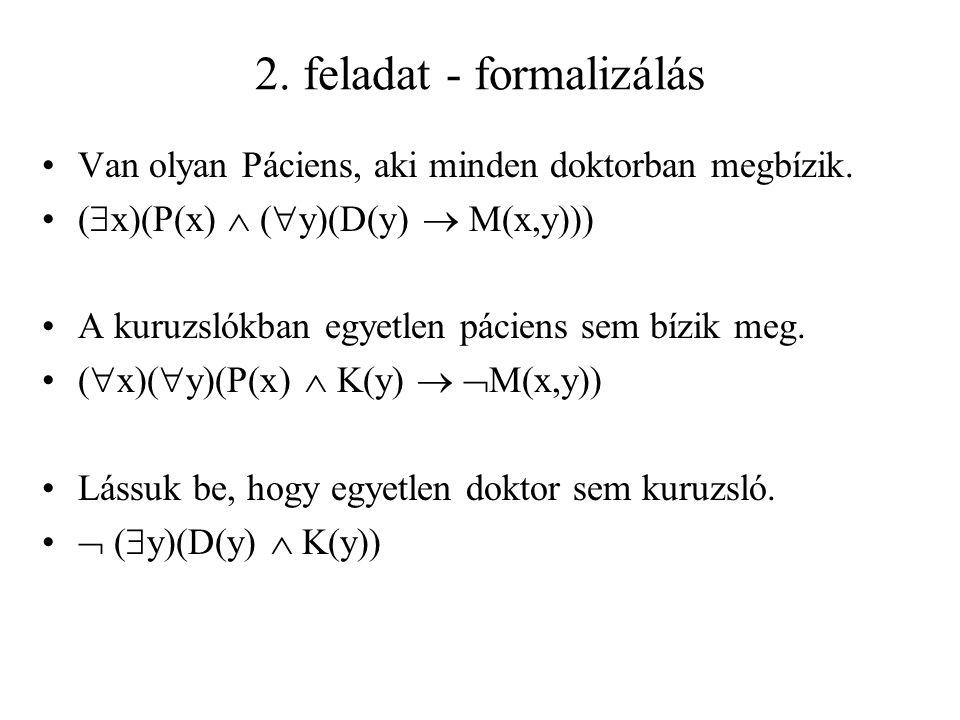 2. feladat - formalizálás Van olyan Páciens, aki minden doktorban megbízik. (  x)(P(x)  (  y)(D(y)  M(x,y))) A kuruzslókban egyetlen páciens sem b