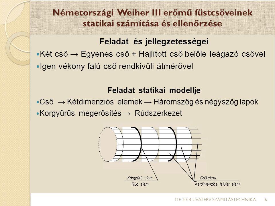 Németországi Weiher III erőmű füstcsöveinek statikai számítása és ellenőrzése Feladat megoldásához rendelkezésre álló eszközök Erőtani számítás → MIT végeselem program (idegen program) → → Feszültség számítás csomópontokban Alapadatok előállítása → Saját készítésű program → Geometriai adatok → Hálózati adatok → Szerkezet statikai adatai → Terhelési adatok Feladat nehézségei MIT programhiba és kezelése ◦ Négyszög elemek hibátlanok voltak ◦ Háromszög elemek hibásak voltak ◦ Háromszög elemek hibája ki lett javítva a forrásnyelvi programban Alapadat program ◦ Két egymától eltérő átmérőjű és ferde szögben csatlakozó cső geometriájának számítása ◦ Áthatásnál a háromszög- és négyszögelemek automatikus előállítása ◦ Minden elem sarokponti csomószámainak automatikus előállítása ITF 2014 UVATERV SZÁMÍTÁSTECHNIKA 7