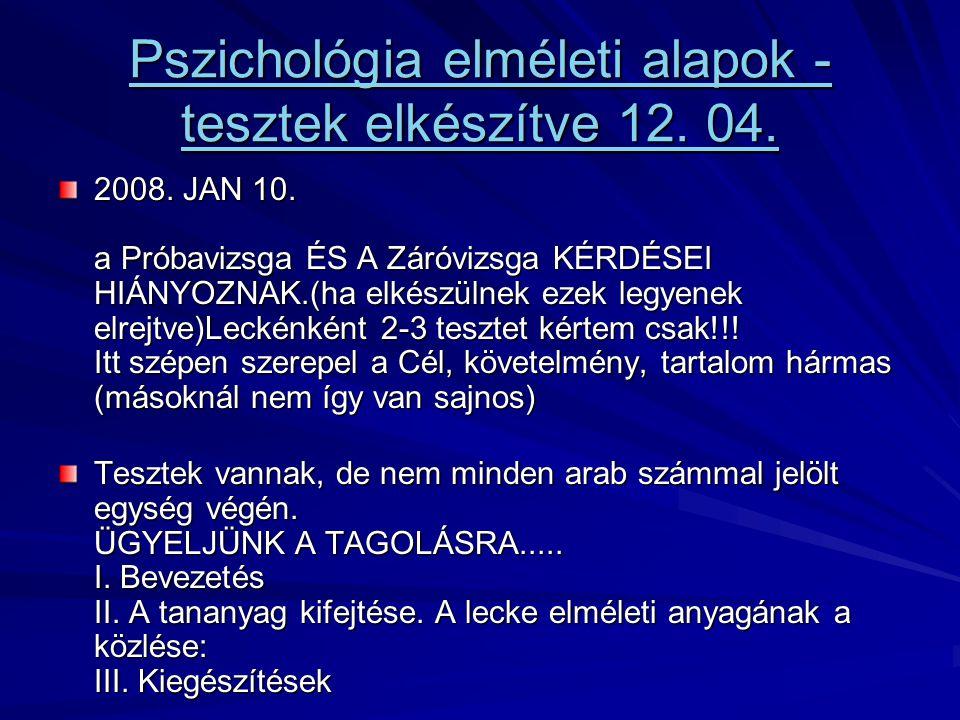 Pszichológia elméleti alapok - tesztek elkészítve 12. 04. Pszichológia elméleti alapok - tesztek elkészítve 12. 04. 2008. JAN 10. a Próbavizsga ÉS A Z
