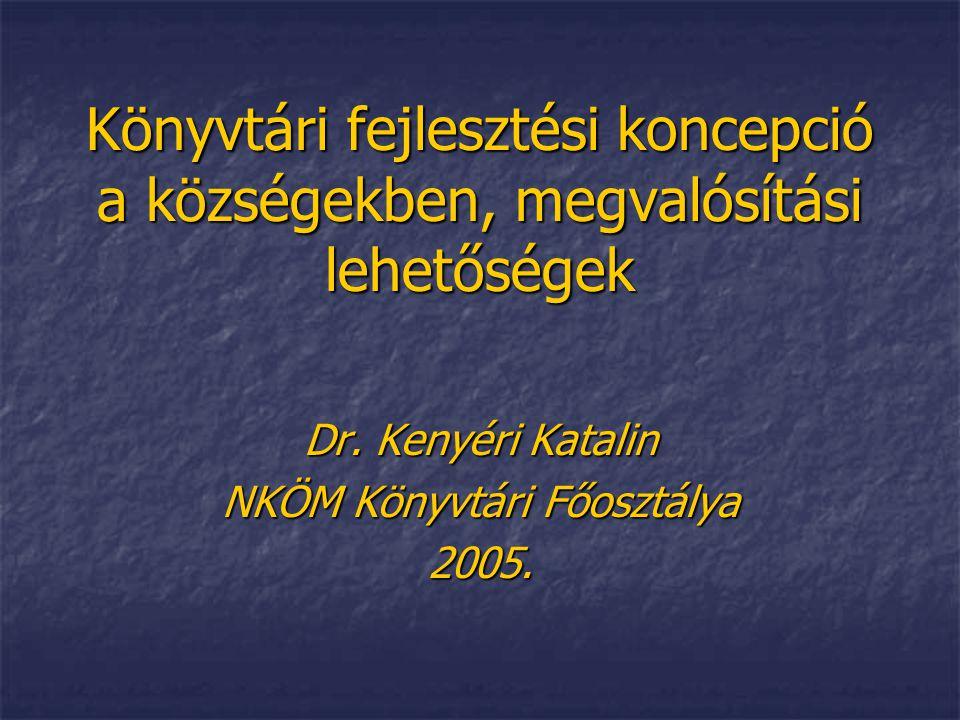 Könyvtári fejlesztési koncepció a községekben, megvalósítási lehetőségek Dr. Kenyéri Katalin NKÖM Könyvtári Főosztálya 2005.