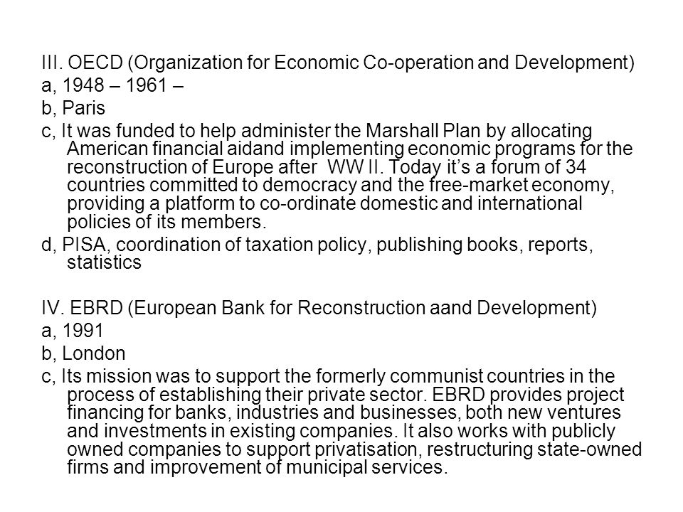 III. OECD (Organization for Economic Co-operation and Development) a, 1948 – 1961 – b, Paris c, It was funded to help administer the Marshall Plan by