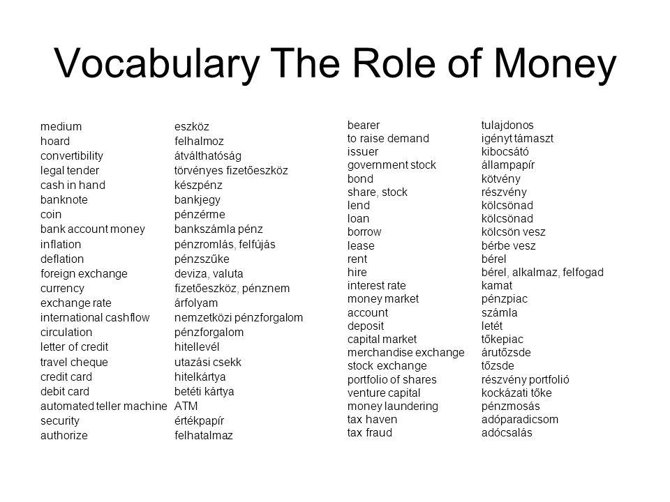 Vocabulary The Role of Money mediumeszköz hoardfelhalmoz convertibilityátválthatóság legal tendertörvényes fizetőeszköz cash in handkészpénz banknoteb