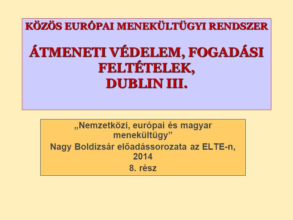 """KÖZÖS EURÓPAI MENEKÜLTÜGYI RENDSZER ÁTMENETI VÉDELEM, FOGADÁSI FELTÉTELEK, DUBLIN III. """"Nemzetközi, európai és magyar menekültügy"""" Nagy Boldizsár előa"""