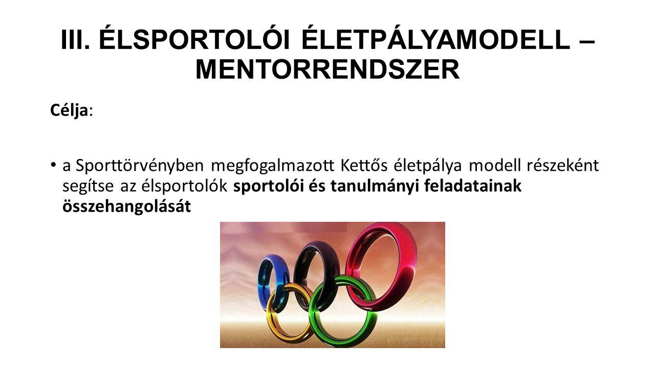 III. ÉLSPORTOLÓI ÉLETPÁLYAMODELL – MENTORRENDSZER Célja: a Sporttörvényben megfogalmazott Kettős életpálya modell részeként segítse az élsportolók spo