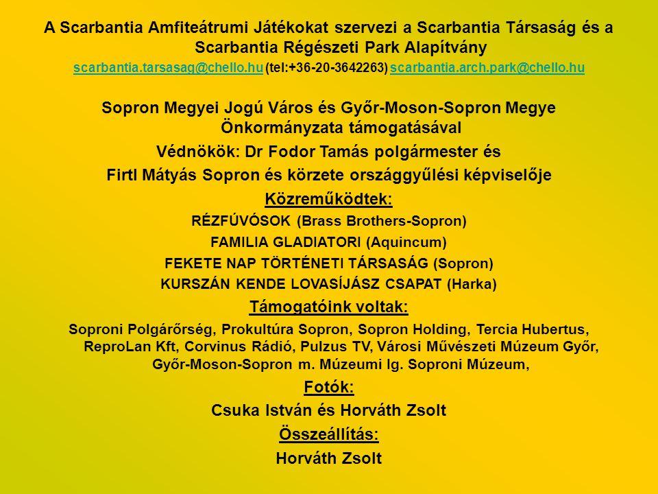 A Scarbantia Amfiteátrumi Játékokat szervezi a Scarbantia Társaság és a Scarbantia Régészeti Park Alapítvány scarbantia.tarsasag@chello.huscarbantia.tarsasag@chello.hu (tel:+36-20-3642263) scarbantia.arch.park@chello.huscarbantia.arch.park@chello.hu Sopron Megyei Jogú Város és Győr-Moson-Sopron Megye Önkormányzata támogatásával Védnökök: Dr Fodor Tamás polgármester és Firtl Mátyás Sopron és körzete országgyűlési képviselője Közreműködtek: RÉZFÚVÓSOK (Brass Brothers-Sopron) FAMILIA GLADIATORI (Aquincum) FEKETE NAP TÖRTÉNETI TÁRSASÁG (Sopron) KURSZÁN KENDE LOVASÍJÁSZ CSAPAT (Harka) Támogatóink voltak: Soproni Polgárőrség, Prokultúra Sopron, Sopron Holding, Tercia Hubertus, ReproLan Kft, Corvinus Rádió, Pulzus TV, Városi Művészeti Múzeum Győr, Győr-Moson-Sopron m.