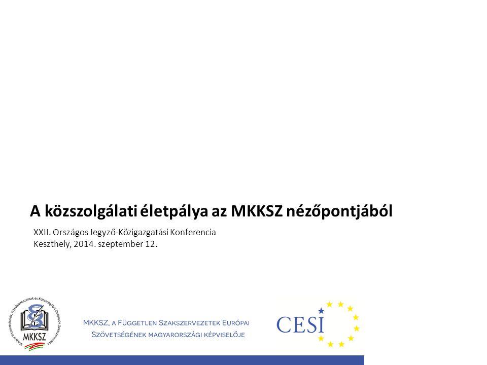 A közszolgálati életpálya az MKKSZ nézőpontjából XXII. Országos Jegyző-Közigazgatási Konferencia Keszthely, 2014. szeptember 12.