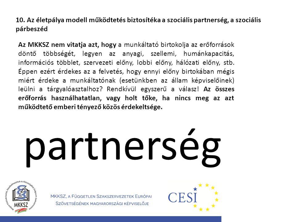 10. Az életpálya modell működtetés biztosítéka a szociális partnerség, a szociális párbeszéd Az MKKSZ nem vitatja azt, hogy a munkáltató birtokolja az