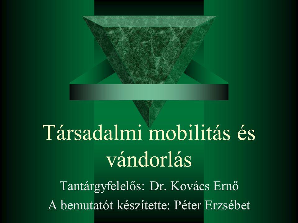 Társadalmi mobilitás és vándorlás Tantárgyfelelős: Dr. Kovács Ernő A bemutatót készítette: Péter Erzsébet