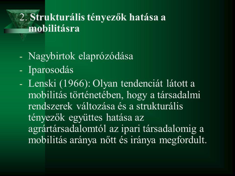 2. Strukturális tényezők hatása a mobilitásra - Nagybirtok elaprózódása - Iparosodás - Lenski (1966): Olyan tendenciát látott a mobilitás történetében