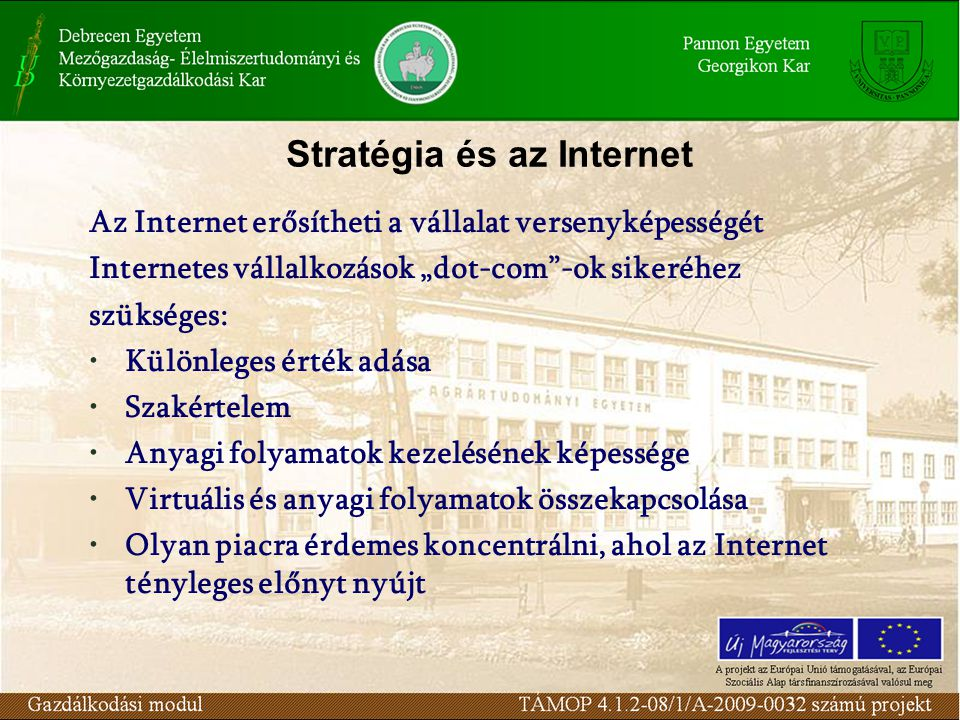 """Stratégia és az Internet Az Internet erősítheti a vállalat versenyképességét Internetes vállalkozások """"dot-com -ok sikeréhez szükséges: Különleges érték adása Szakértelem Anyagi folyamatok kezelésének képessége Virtuális és anyagi folyamatok összekapcsolása Olyan piacra érdemes koncentrálni, ahol az Internet tényleges előnyt nyújt"""