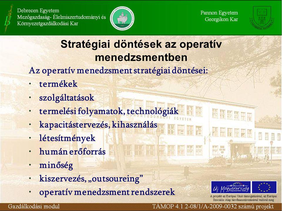 """Stratégiai döntések az operatív menedzsmentben Az operatív menedzsment stratégiai döntései: termékek szolgáltatások termelési folyamatok, technológiák kapacitástervezés, kihasználás létesítmények humán erőforrás minőség kiszervezés, """"outsoureing operatív menedzsment rendszerek"""