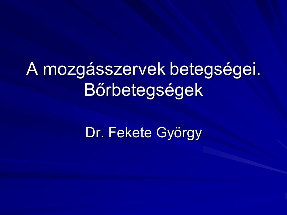 A mozgásszervek betegségei. Bőrbetegségek Dr. Fekete György
