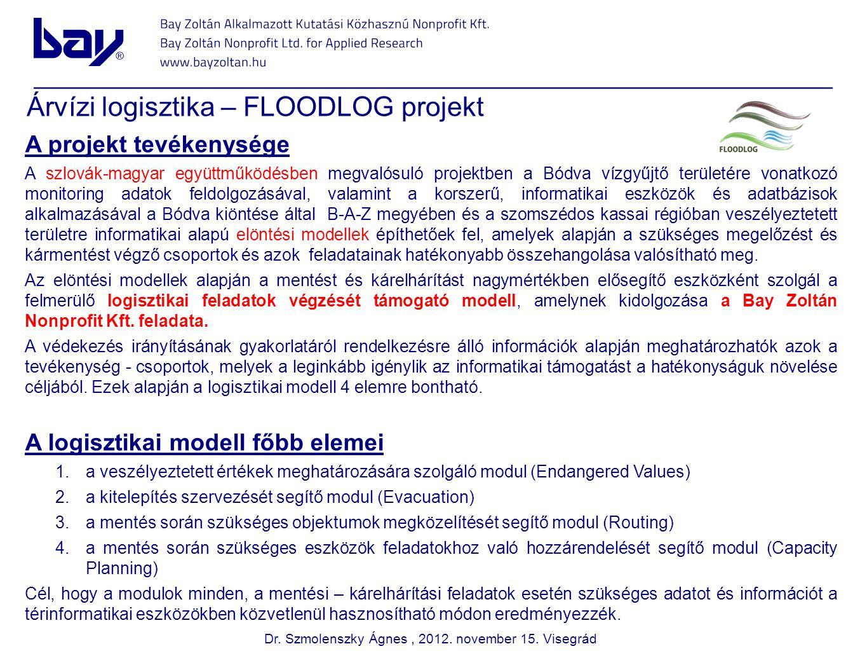 Árvízi logisztika – FLOODLOG projekt A projekt tevékenysége A szlovák-magyar együttműködésben megvalósuló projektben a Bódva vízgyűjtő területére vonatkozó monitoring adatok feldolgozásával, valamint a korszerű, informatikai eszközök és adatbázisok alkalmazásával a Bódva kiöntése által B-A-Z megyében és a szomszédos kassai régióban veszélyeztetett területre informatikai alapú elöntési modellek építhetőek fel, amelyek alapján a szükséges megelőzést és kármentést végző csoportok és azok feladatainak hatékonyabb összehangolása valósítható meg.
