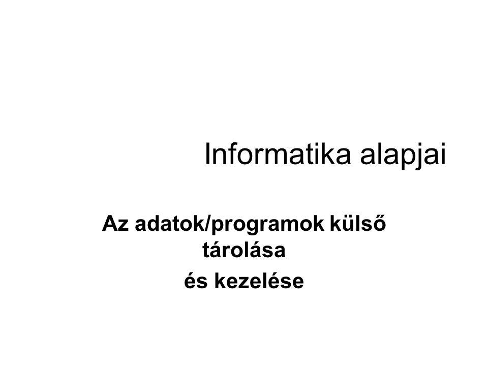 Informatika alapjai Az adatok/programok külső tárolása és kezelése