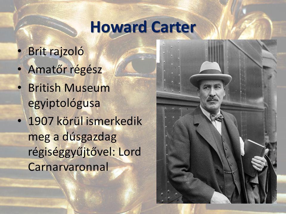 Howard Carter Brit rajzoló Amatőr régész British Museum egyiptológusa 1907 körül ismerkedik meg a dúsgazdag régiséggyűjtővel: Lord Carnarvaronnal