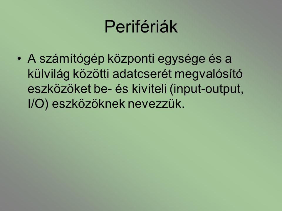 Perifériák A számítógép központi egysége és a külvilág közötti adatcserét megvalósító eszközöket be- és kiviteli (input-output, I/O) eszközöknek nevez