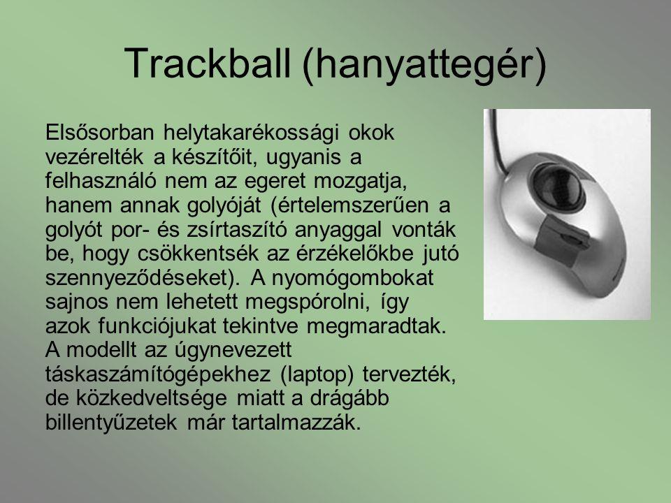 Trackball (hanyattegér) Elsősorban helytakarékossági okok vezérelték a készítőit, ugyanis a felhasználó nem az egeret mozgatja, hanem annak golyóját (