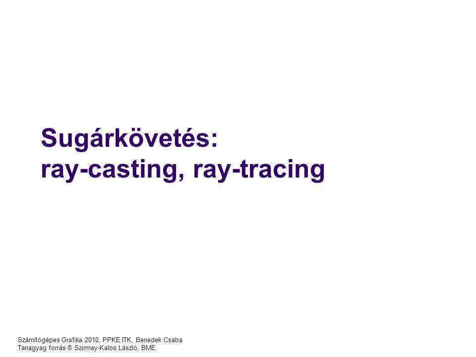 Számítógépes Grafika 2010, PPKE ITK, Benedek Csaba Tanagyag forrás ® Szirmay-Kalos László, BME Sugárkövetés: ray-casting, ray-tracing