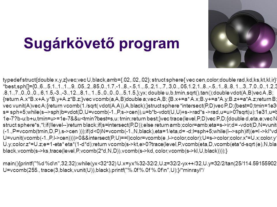 Sugárkövető program typedef struct{double x,y,z}vec;vec U,black,amb={.02,.02,.02}; struct sphere{ vec cen,color;double rad,kd,ks,kt,kl,ir}*s, *best,sph[]={0.,6.,.5,1.,1.,1.,.9,.05,.2,.85,0.,1.7,-1.,8.,-.5,1.,.5,.2,1.,.7,.3,0.,.05,1.2,1.,8.,-.5,.1,.8,.8, 1.,.3,.7,0.,0.,1.2,3.,-6.,15.,1.,.8,1.,7.,0.,0.,0.,.6,1.5,-3.,-3.,12.,.8,1., 1.,5.,0.,0.,0.,.5,1.5,};yx; double u,b,tmin,sqrt(),tan();double vdot(A,B)vec A,B; {return A.x*B.x+A.y*B.y+A.z*B.z;}vec vcomb(a,A,B)double a;vec A,B; {B.x+=a* A.x;B.y+=a*A.y;B.z+=a*A.z;return B;} vec vunit(A)vec A;{return vcomb(1./sqrt( vdot(A,A)),A,black);}struct sphere *intersect(P,D)vec P,D;{best=0;tmin=1e30; s= sph+5;while(s-->sph)b=vdot(D,U=vcomb(-1.,P,s->cen)),u=b*b-vdot(U,U)+s->rad*s ->rad,u=u>0 sqrt(u):1e31,u=b-u> 1e-7 b-u:b+u,tmin=u>=1e-7&&u<tmin best=s,u: tmin;return best;}vec trace(level,P,D)vec P,D;{double d,eta,e;vec N,color; struct sphere*s,*l;if(!level--)return black;if(s=intersect(P,D));else return amb;color=amb;eta=s->ir;d= -vdot(D,N=vunit(vcomb (-1.,P=vcomb(tmin,D,P),s->cen )));if(d sph)if((e=l ->kl*vdot(N, U=vunit(vcomb(-1.,P,l->cen))))>0&&intersect(P,U)==l)color=vcomb(e,l->color,color);U=s->color;color.x*=U.x;color.y*= U.y;color.z*=U.z;e=1-eta* eta*(1-d*d);return vcomb(s->kt,e>0 trace(level,P,vcomb(eta,D,vcomb(eta*d-sqrt (e),N,black))): black,vcomb(s->ks,trace(level,P,vcomb(2*d,N,D)),vcomb(s->kd, color,vcomb(s->kl,U,black))));} main(){printf( %d %d\n ,32,32);while(yx<32*32) U.x=yx%32-32/2,U.z=32/2-yx++/32,U.y=32/2/tan(25/114.5915590261), U=vcomb(255., trace(3,black,vunit(U)),black),printf( %.0f %.0f %.0f\n ,U);}/*minray!*/