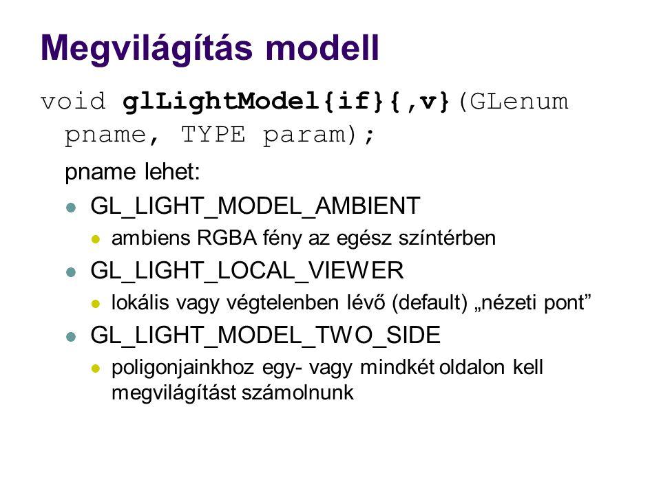 """Megvilágítás modell void glLightModel{if}{,v}(GLenum pname, TYPE param); pname lehet: GL_LIGHT_MODEL_AMBIENT ambiens RGBA fény az egész színtérben GL_LIGHT_LOCAL_VIEWER lokális vagy végtelenben lévő (default) """"nézeti pont GL_LIGHT_MODEL_TWO_SIDE poligonjainkhoz egy- vagy mindkét oldalon kell megvilágítást számolnunk"""