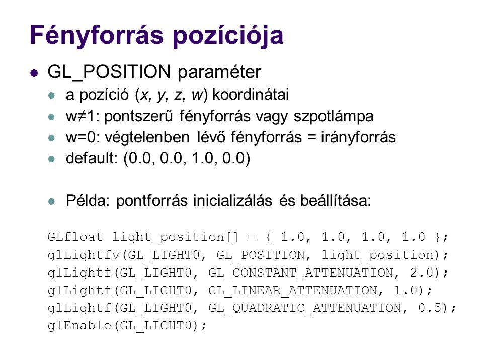 Fényforrás pozíciója GL_POSITION paraméter a pozíció (x, y, z, w) koordinátai w≠1: pontszerű fényforrás vagy szpotlámpa w=0: végtelenben lévő fényforrás = irányforrás default: (0.0, 0.0, 1.0, 0.0) Példa: pontforrás inicializálás és beállítása: GLfloat light_position[] = { 1.0, 1.0, 1.0, 1.0 }; glLightfv(GL_LIGHT0, GL_POSITION, light_position); glLightf(GL_LIGHT0, GL_CONSTANT_ATTENUATION, 2.0); glLightf(GL_LIGHT0, GL_LINEAR_ATTENUATION, 1.0); glLightf(GL_LIGHT0, GL_QUADRATIC_ATTENUATION, 0.5); glEnable(GL_LIGHT0);