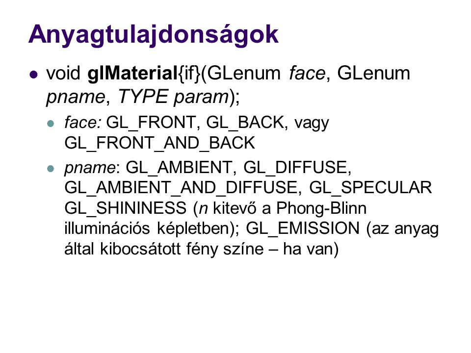 Anyagtulajdonságok void glMaterial{if}(GLenum face, GLenum pname, TYPE param); face: GL_FRONT, GL_BACK, vagy GL_FRONT_AND_BACK pname: GL_AMBIENT, GL_DIFFUSE, GL_AMBIENT_AND_DIFFUSE, GL_SPECULAR GL_SHININESS (n kitevő a Phong-Blinn illuminációs képletben); GL_EMISSION (az anyag által kibocsátott fény színe – ha van)