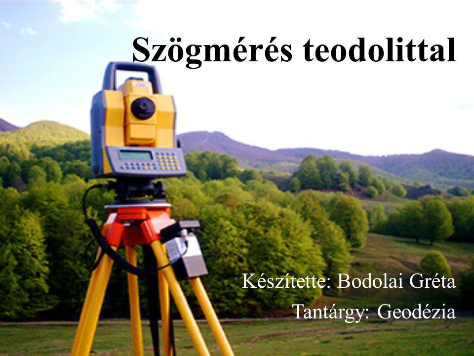 Szögmérés teodolittal Készítette: Bodolai Gréta Tantárgy: Geodézia