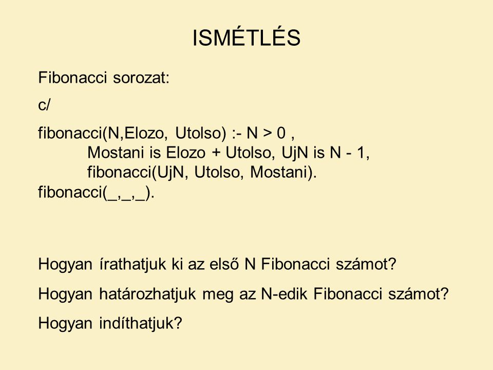 ISMÉTLÉS Fibonacci sorozat: c/ fibonacci(N,Elozo, Utolso) :- N > 0, Mostani is Elozo + Utolso, UjN is N - 1, fibonacci(UjN, Utolso, Mostani).