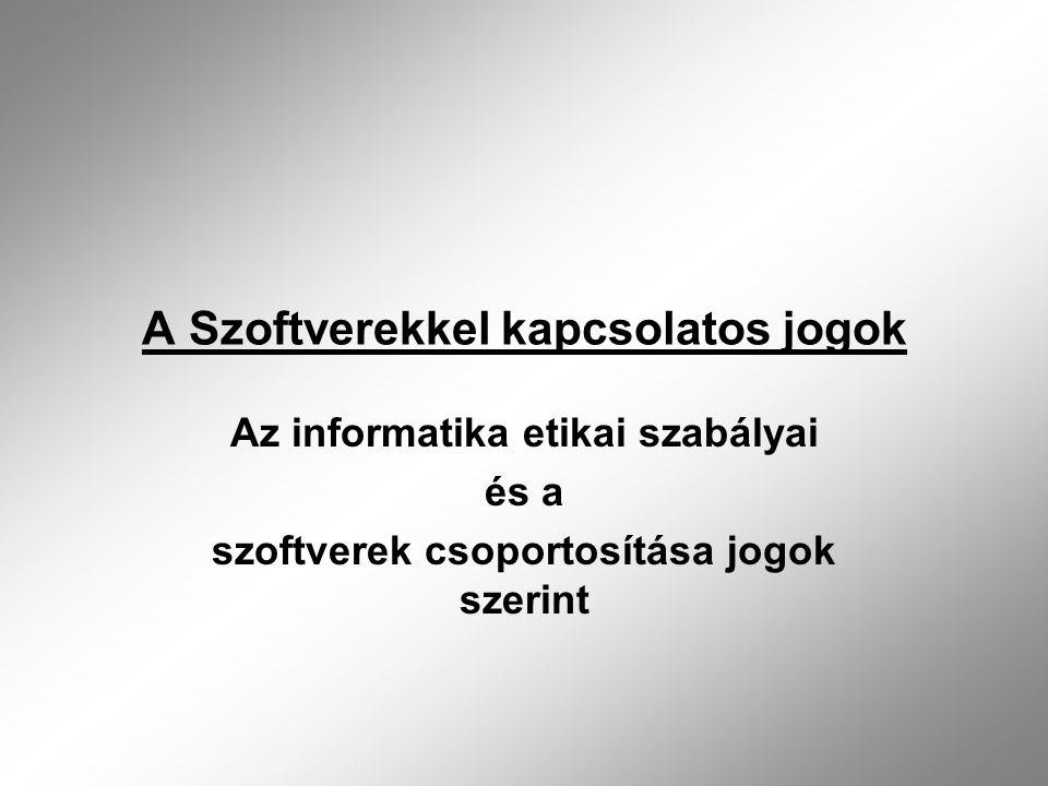 A Szoftverekkel kapcsolatos jogok Az informatika etikai szabályai és a szoftverek csoportosítása jogok szerint