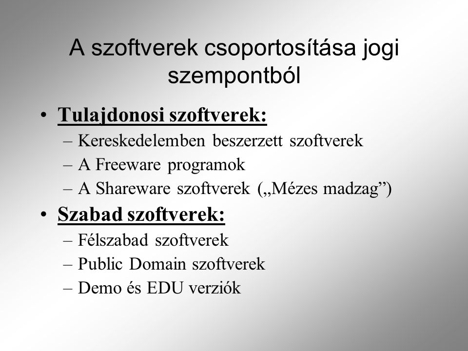 """A szoftverek csoportosítása jogi szempontból Tulajdonosi szoftverek: –Kereskedelemben beszerzett szoftverek –A Freeware programok –A Shareware szoftverek (""""Mézes madzag ) Szabad szoftverek: –Félszabad szoftverek –Public Domain szoftverek –Demo és EDU verziók"""