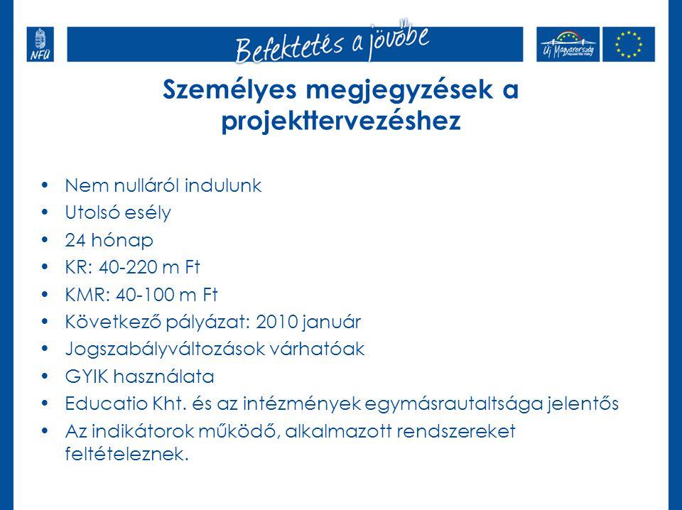 Személyes megjegyzések a projekttervezéshez Nem nulláról indulunk Utolsó esély 24 hónap KR: 40-220 m Ft KMR: 40-100 m Ft Következő pályázat: 2010 január Jogszabályváltozások várhatóak GYIK használata Educatio Kht.