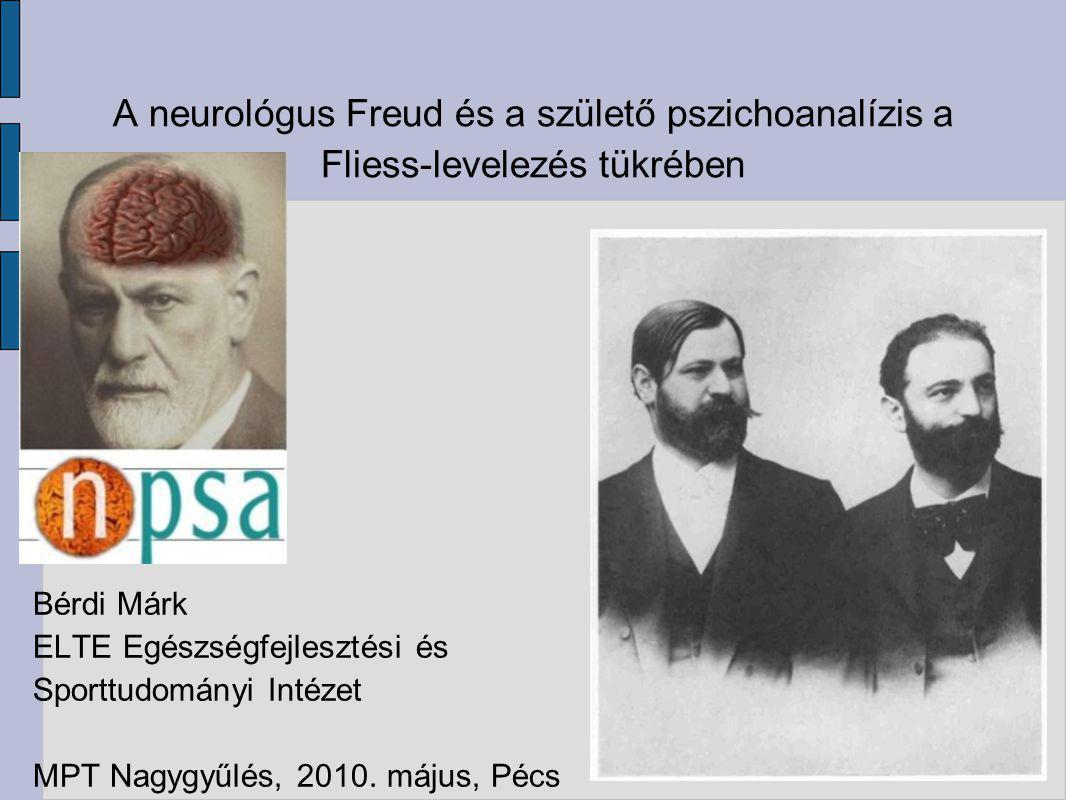 A neurológus Freud és a születő pszichoanalízis a Fliess-levelezés tükrében Bérdi Márk ELTE Egészségfejlesztési és Sporttudományi Intézet MPT Nagygyűl