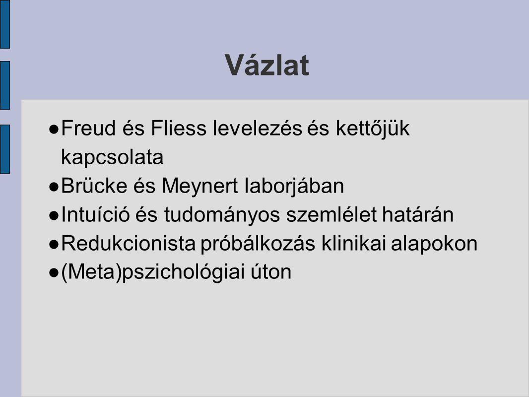 Vázlat ● Freud és Fliess levelezés és kettőjük kapcsolata ● Brücke és Meynert laborjában ● Intuíció és tudományos szemlélet határán ● Redukcionista pr