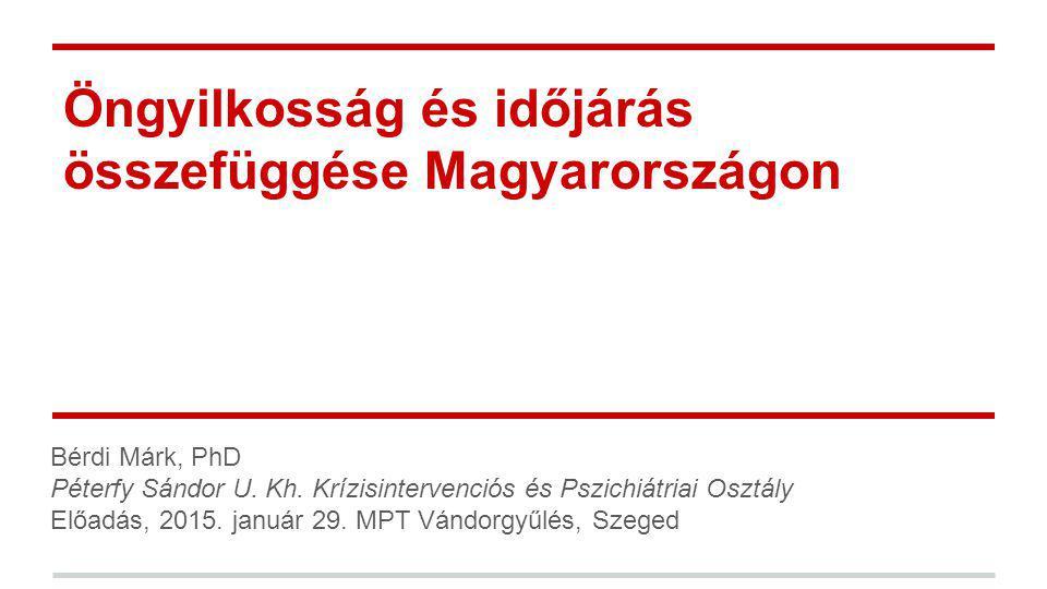 Öngyilkosság és időjárás összefüggése Magyarországon Bérdi Márk, PhD Péterfy Sándor U. Kh. Krízisintervenciós és Pszichiátriai Osztály Előadás, 2015.