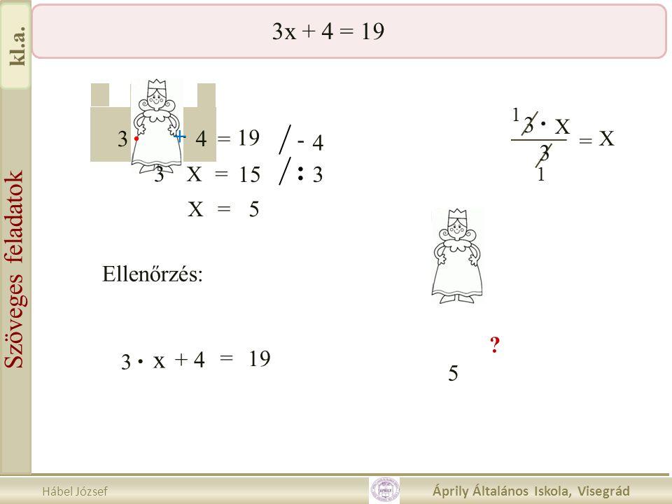 Hábel József Áprily Általános Iskola, Visegrád Szöveges feladatok kl.a. 3x + 4 = 19 3 23 4 3 - = 18 5 X 19 3 X. = + 5 X = = -. 19. 5 + +. - 4 3 = X 15