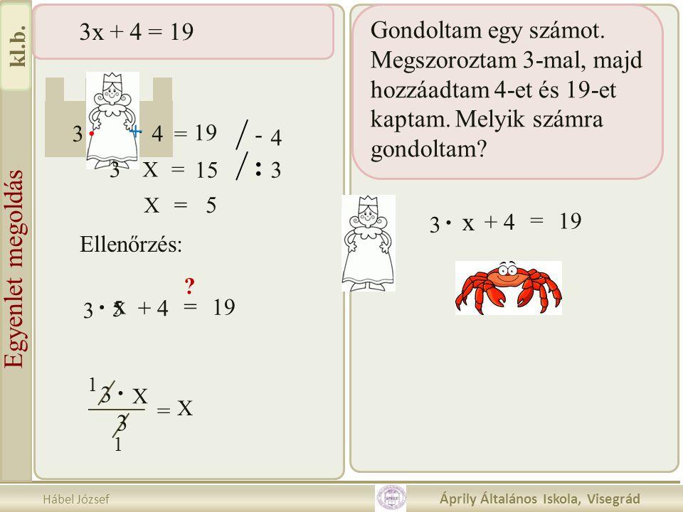 Hábel József Áprily Általános Iskola, Visegrád kl.b. 3x + 4 = 19 3 23 4 3 - = 18 5 X 19 3 X. = + 5 X = = -. 19. 5 + +. - 4 3 = X 15 : 3 X 5= 3 Ellenőr