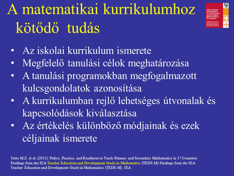 A matematikai kurrikulumhoz kötődő tudás Tatto M.Z. et al. (2013): Policy, Practice, and Readiness to Teach Primary and Secondary Mathematics in 17 Co