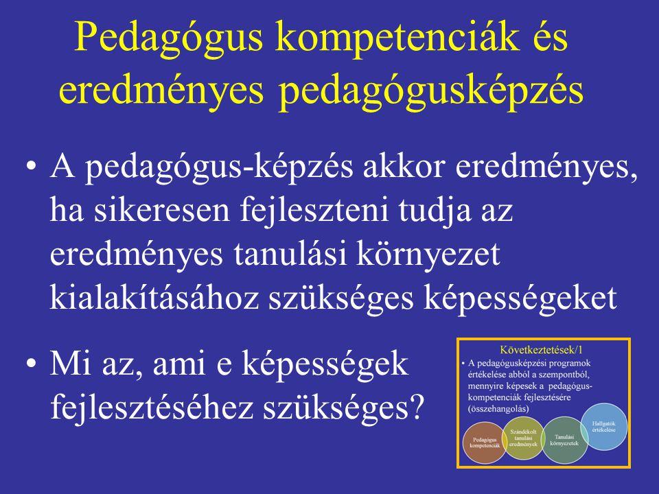 Pedagógus kompetenciák és eredményes pedagógusképzés A pedagógus-képzés akkor eredményes, ha sikeresen fejleszteni tudja az eredményes tanulási környezet kialakításához szükséges képességeket Mi az, ami e képességek fejlesztéséhez szükséges?