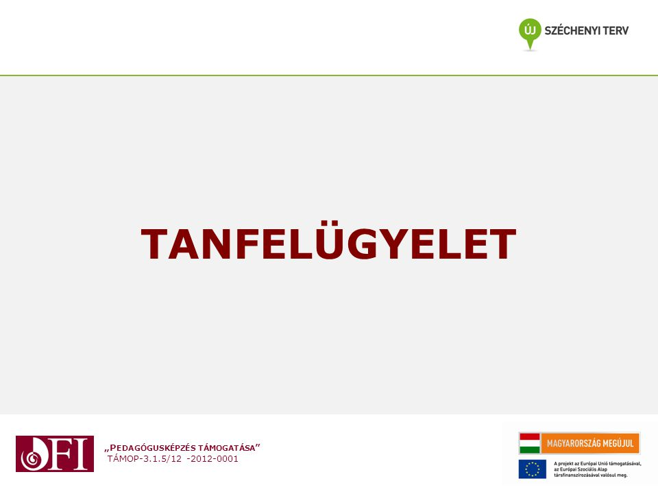 """""""P EDAGÓGUSKÉPZÉS TÁMOGATÁSA """" TÁMOP-3.1.5/12 -2012-0001 TANFELÜGYELET"""
