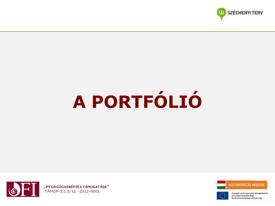 """""""P EDAGÓGUSKÉPZÉS TÁMOGATÁSA """" TÁMOP-3.1.5/12 -2012-0001 A PORTFÓLIÓ"""