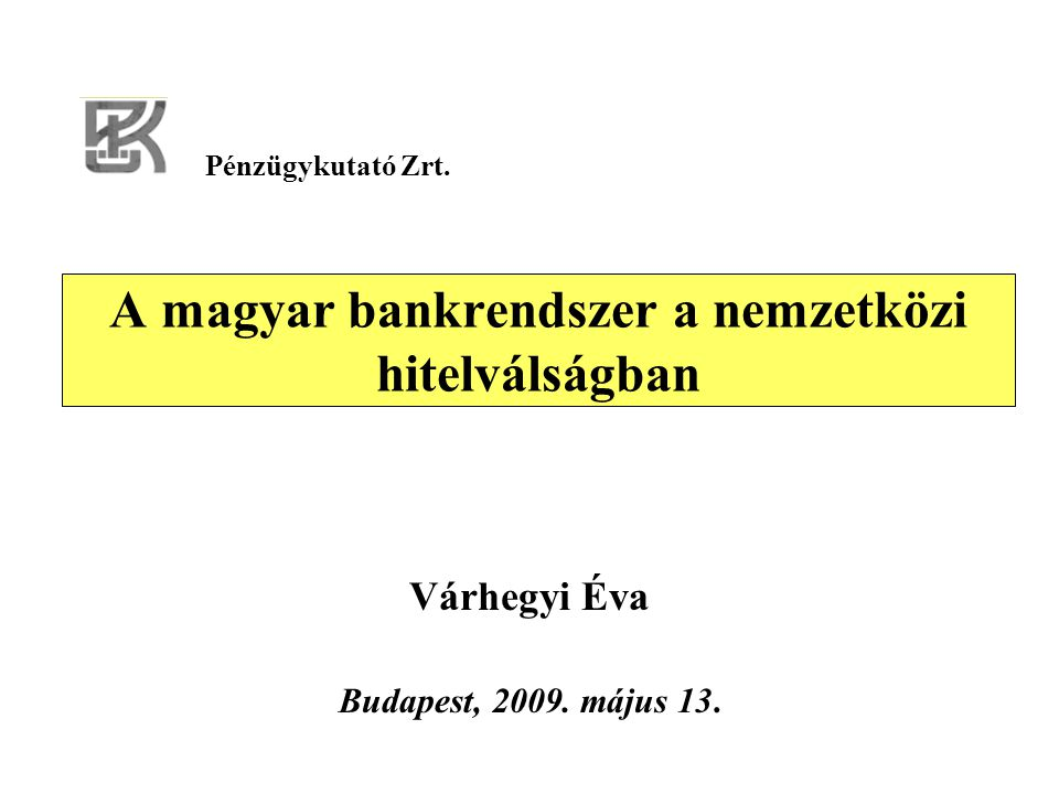 A magyar bankrendszer a nemzetközi hitelválságban Várhegyi Éva Budapest, 2009. május 13. Pénzügykutató Zrt.
