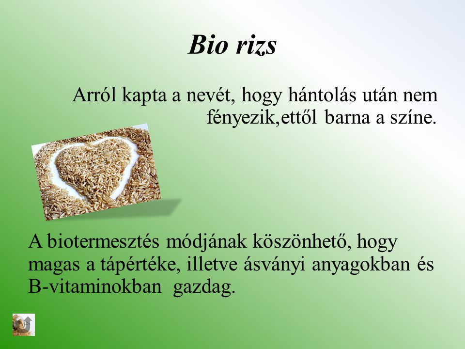 Bio rizs Arról kapta a nevét, hogy hántolás után nem fényezik,ettől barna a színe. A biotermesztés módjának köszönhető, hogy magas a tápértéke, illetv