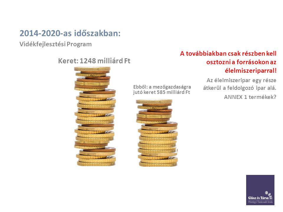 2014-2020-as időszakban: Keret: 1248 milliárd Ft Ebből: a mezőgazdaságra jutó keret 585 milliárd Ft A továbbiakban csak részben kell osztozni a forrásokon az élelmiszeriparral.