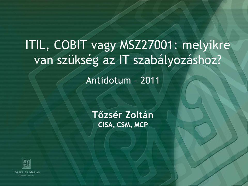 ITIL, COBIT vagy MSZ27001: melyikre van szükség az IT szabályozáshoz? Antidotum – 2011 Tőzsér Zoltán CISA, CSM, MCP
