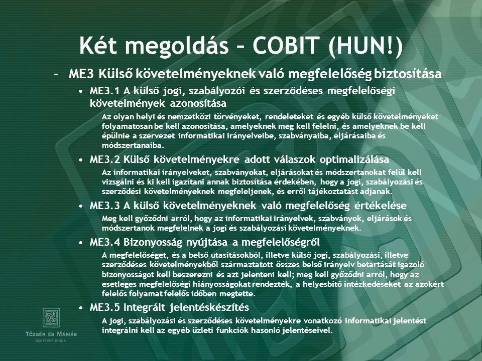 Két megoldás – COBIT (HUN!) –ME3 Külső követelményeknek való megfelelőség biztosítása ME3.1 A külső jogi, szabályozói és szerződéses megfelelőségi követelmények azonosítása Az olyan helyi és nemzetközi törvényeket, rendeleteket és egyéb külső követelményeket folyamatosan be kell azonosítása, amelyeknek meg kell felelni, és amelyeknek be kell épülnie a szervezet informatikai irányelveibe, szabványaiba, eljárásaiba és módszertanaiba.