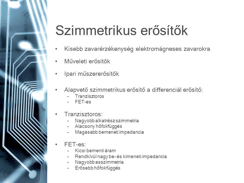 Szimmetrikus erősítők Kisebb zavarérzékenység elektromágneses zavarokra Műveleti erősítők Ipari műszererősítők Alapvető szimmetrikus erősítő a differenciál erősítő: –Tranzisztoros –FET-es Tranzisztoros: –Nagyobb alkatrész szimmetria –Alacsony hőfokfüggés –Magasabb bemeneti impedancia FET-es: –Kicsi bementi áram –Rendkívül nagy be- és kimeneti impedancia –Nagyobb asszimmetria –Erősebb hőfokfüggés