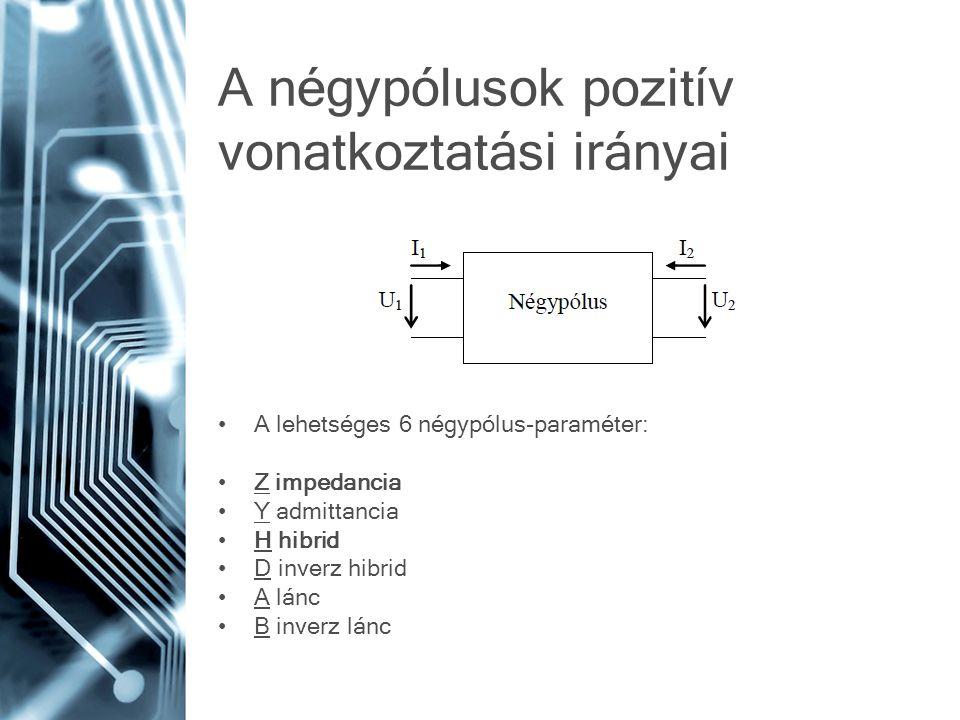 A négypólusok pozitív vonatkoztatási irányai A lehetséges 6 négypólus-paraméter: Z impedancia Y admittancia H hibrid D inverz hibrid A lánc B inverz lánc